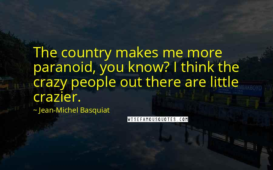 Jean-Michel Basquiat quotes: The country makes me more paranoid, you know? I think the crazy people out there are little crazier.
