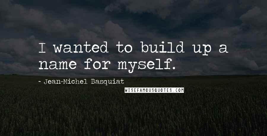 Jean-Michel Basquiat quotes: I wanted to build up a name for myself.