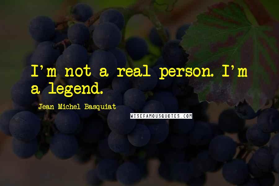 Jean-Michel Basquiat quotes: I'm not a real person. I'm a legend.