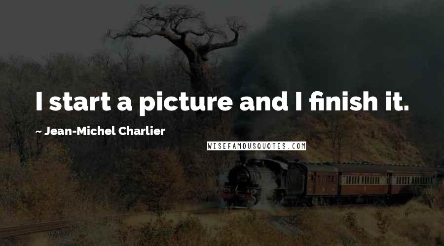 Jean-Michel Charlier quotes: I start a picture and I finish it.