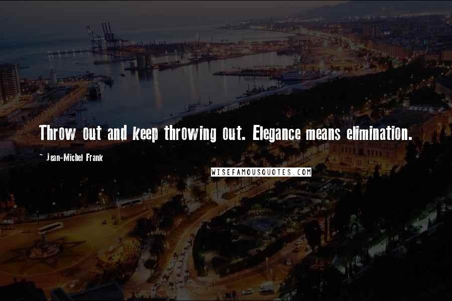 Jean-Michel Frank quotes: Throw out and keep throwing out. Elegance means elimination.
