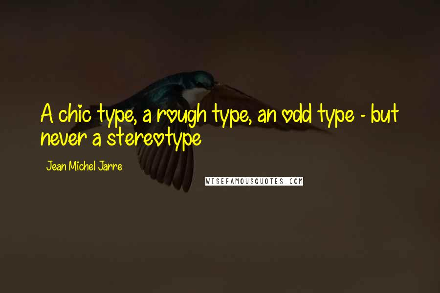 Jean Michel Jarre quotes: A chic type, a rough type, an odd type - but never a stereotype
