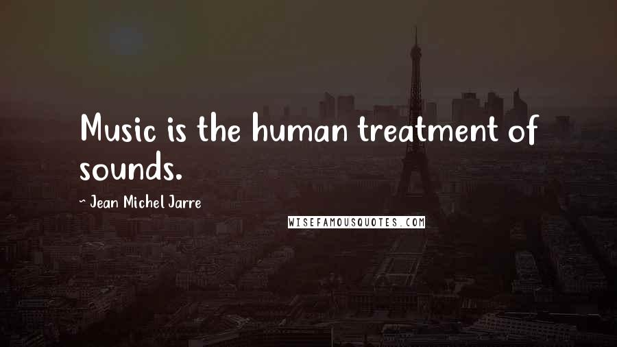 Jean Michel Jarre quotes: Music is the human treatment of sounds.