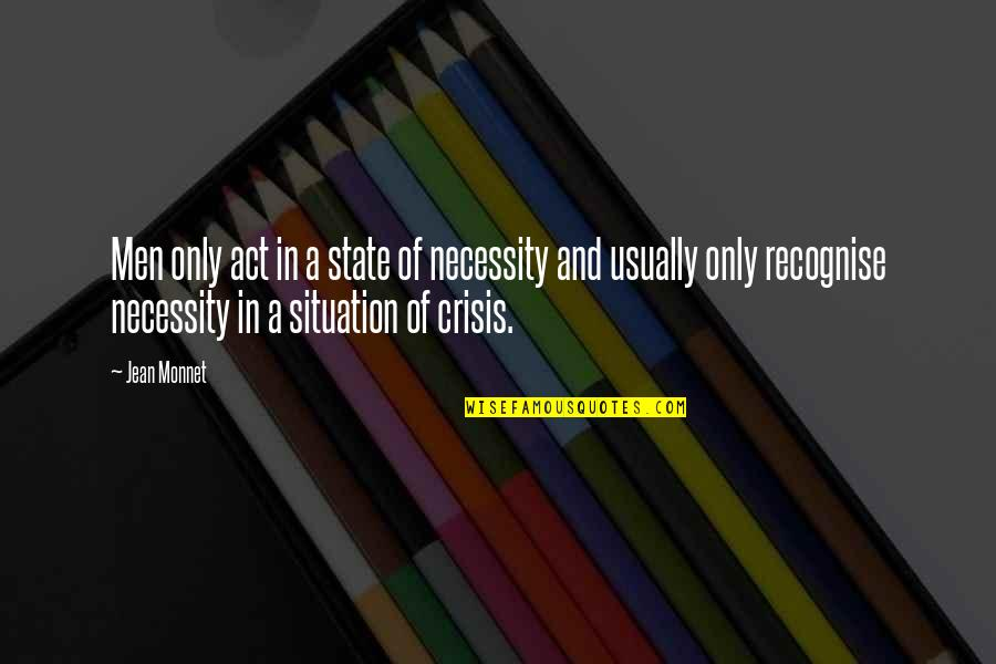 Jean Monnet Quotes By Jean Monnet: Men only act in a state of necessity