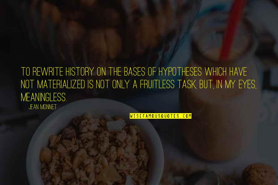 Jean Monnet Quotes By Jean Monnet: To rewrite history on the bases of hypotheses