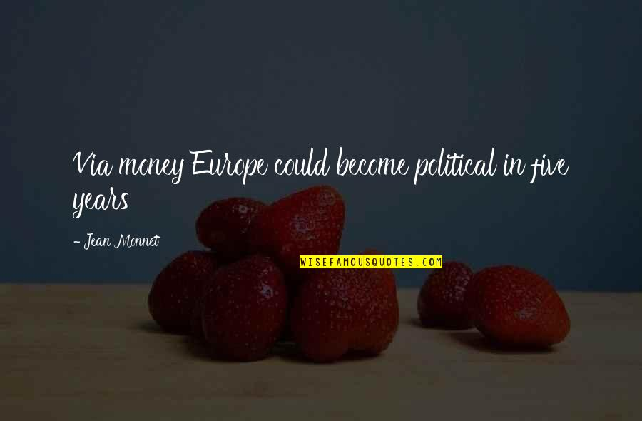 Jean Monnet Quotes By Jean Monnet: Via money Europe could become political in five
