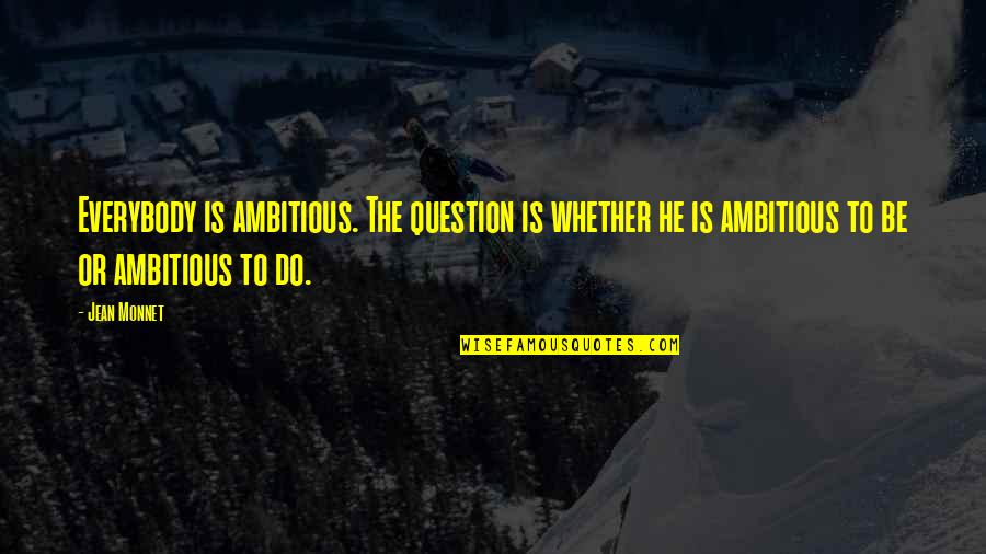 Jean Monnet Quotes By Jean Monnet: Everybody is ambitious. The question is whether he