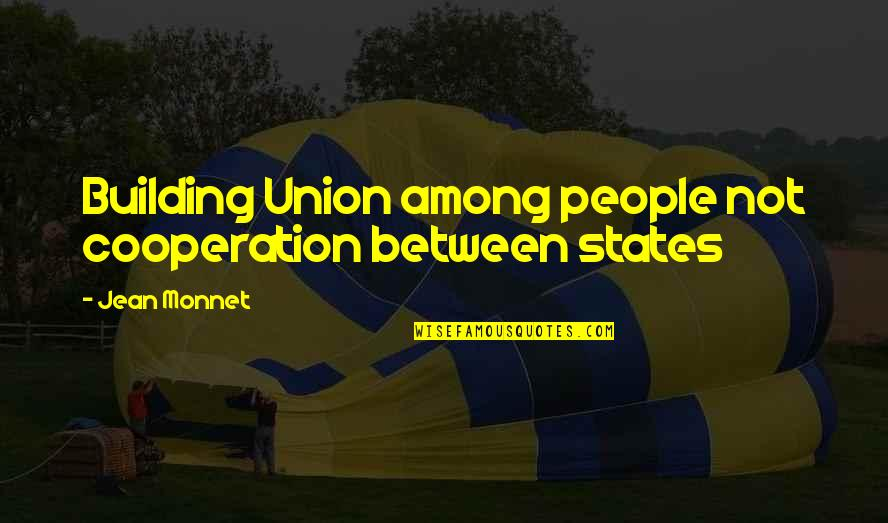 Jean Monnet Quotes By Jean Monnet: Building Union among people not cooperation between states