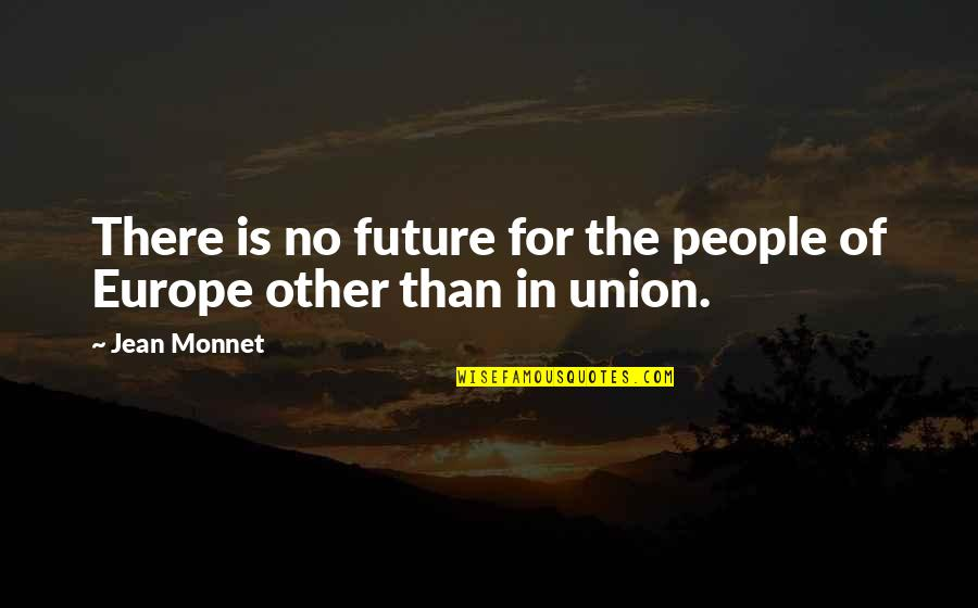 Jean Monnet Quotes By Jean Monnet: There is no future for the people of
