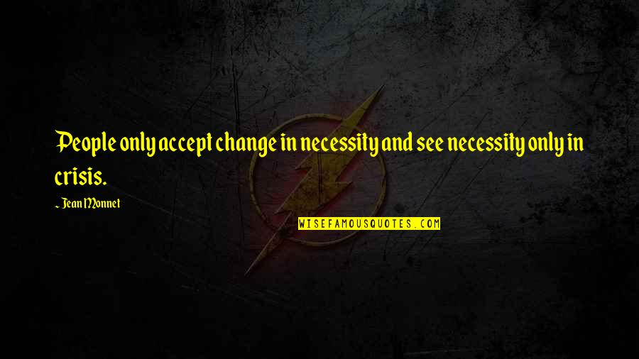 Jean Monnet Quotes By Jean Monnet: People only accept change in necessity and see