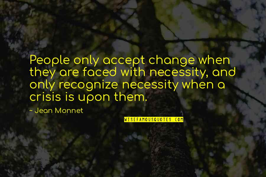 Jean Monnet Quotes By Jean Monnet: People only accept change when they are faced