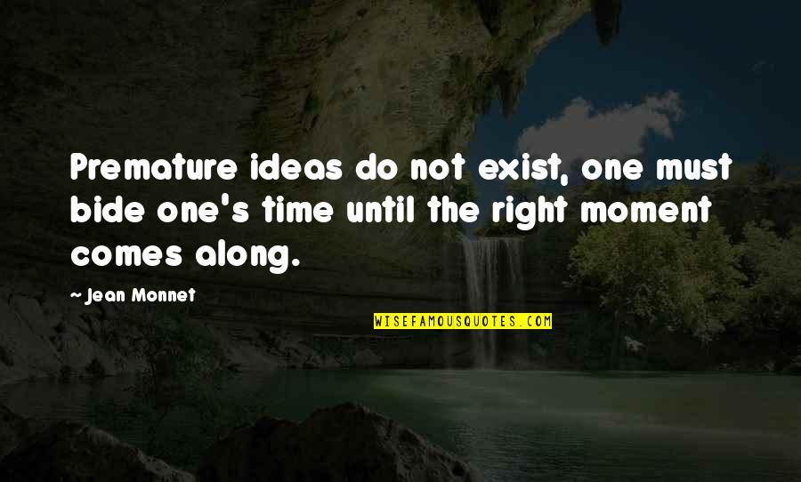 Jean Monnet Quotes By Jean Monnet: Premature ideas do not exist, one must bide
