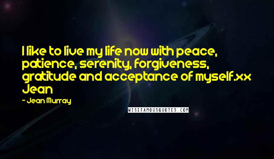 Jean Murray quotes: I like to live my life now with peace, patience, serenity, forgiveness, gratitude and acceptance of myself.xx Jean
