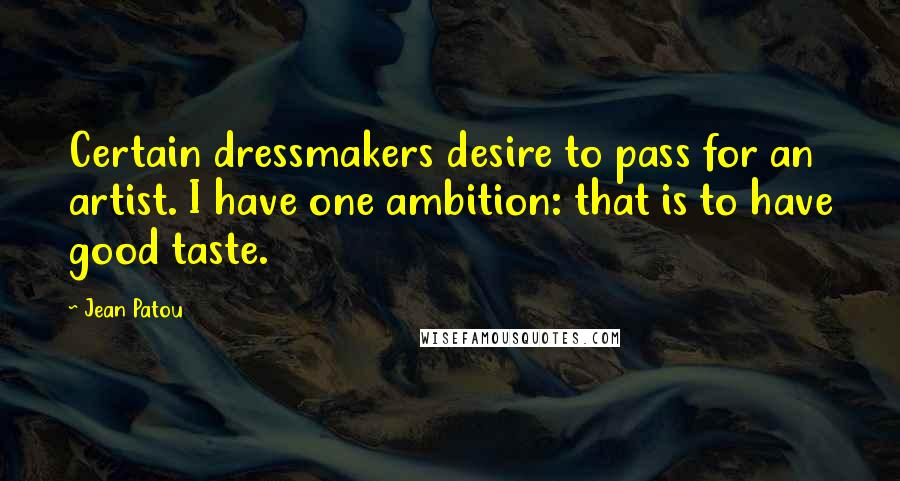 Jean Patou quotes: Certain dressmakers desire to pass for an artist. I have one ambition: that is to have good taste.