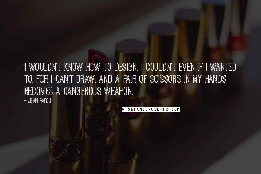 Jean Patou quotes: I wouldn't know how to design. I couldn't even if I wanted to, for I can't draw, and a pair of scissors in my hands becomes a dangerous weapon.