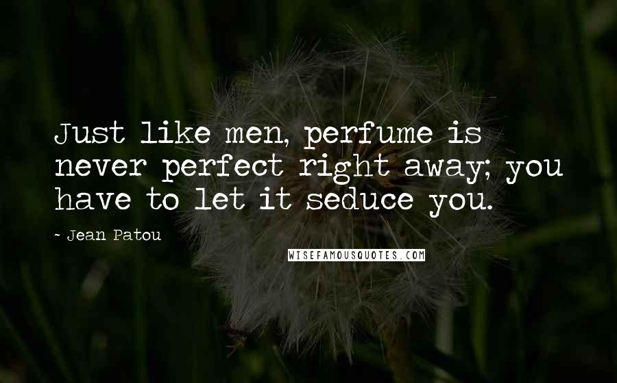 Jean Patou quotes: Just like men, perfume is never perfect right away; you have to let it seduce you.