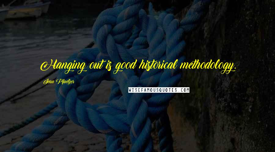 Jean Pfaelzer quotes: Hanging out is good historical methodology.