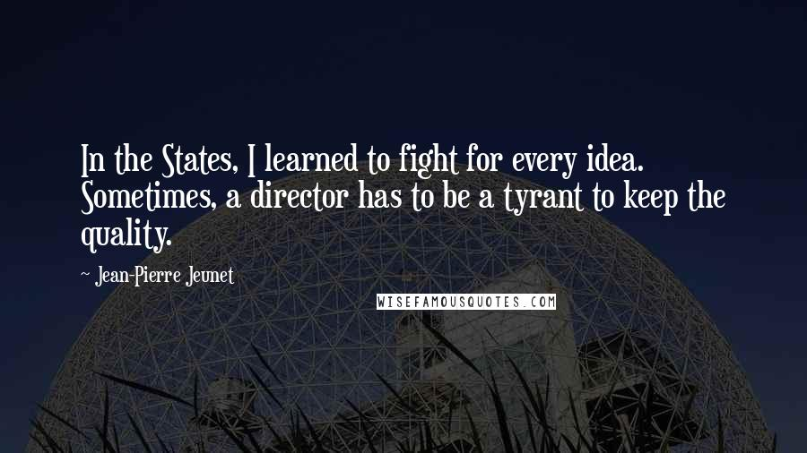 Jean-Pierre Jeunet quotes: In the States, I learned to fight for every idea. Sometimes, a director has to be a tyrant to keep the quality.