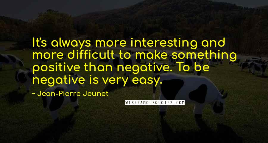 Jean-Pierre Jeunet quotes: It's always more interesting and more difficult to make something positive than negative. To be negative is very easy.