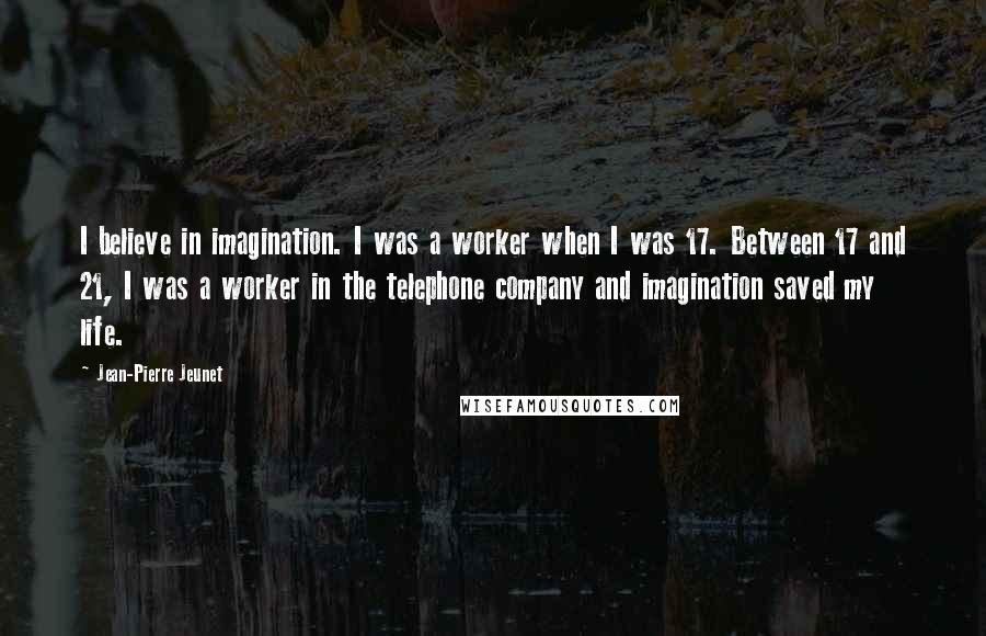 Jean-Pierre Jeunet quotes: I believe in imagination. I was a worker when I was 17. Between 17 and 21, I was a worker in the telephone company and imagination saved my life.