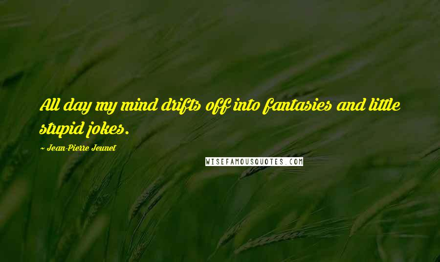 Jean-Pierre Jeunet quotes: All day my mind drifts off into fantasies and little stupid jokes.