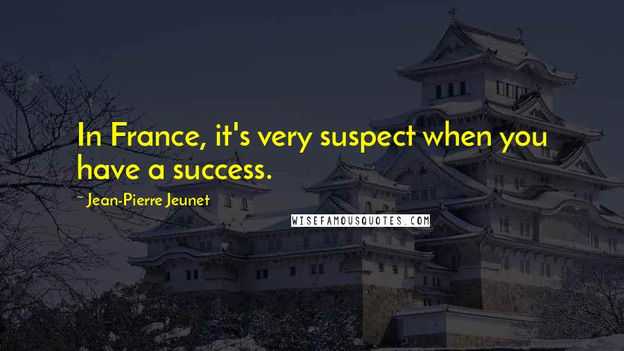 Jean-Pierre Jeunet quotes: In France, it's very suspect when you have a success.