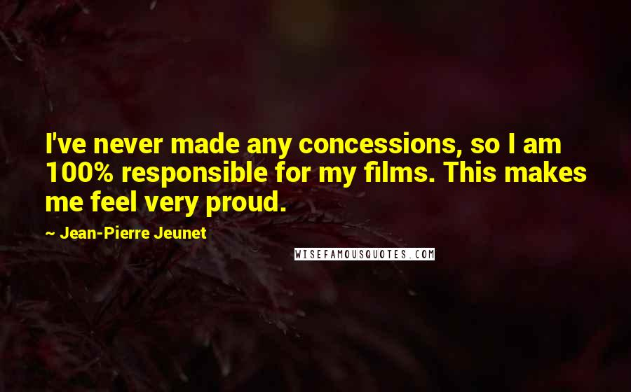 Jean-Pierre Jeunet quotes: I've never made any concessions, so I am 100% responsible for my films. This makes me feel very proud.