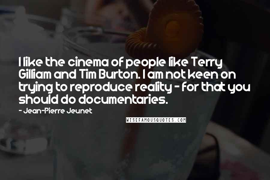 Jean-Pierre Jeunet quotes: I like the cinema of people like Terry Gilliam and Tim Burton. I am not keen on trying to reproduce reality - for that you should do documentaries.