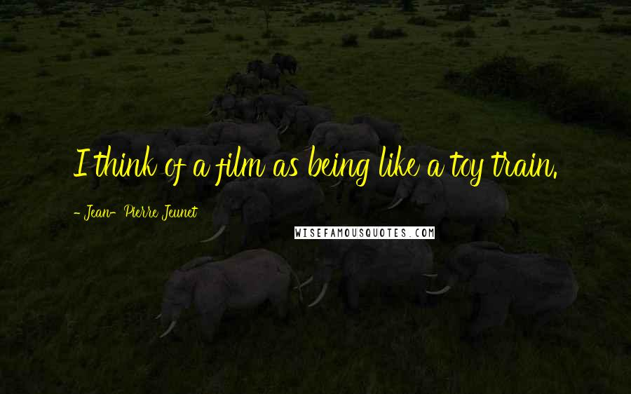 Jean-Pierre Jeunet quotes: I think of a film as being like a toy train.