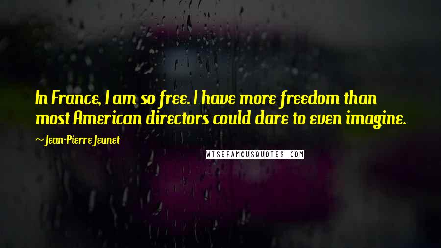 Jean-Pierre Jeunet quotes: In France, I am so free. I have more freedom than most American directors could dare to even imagine.