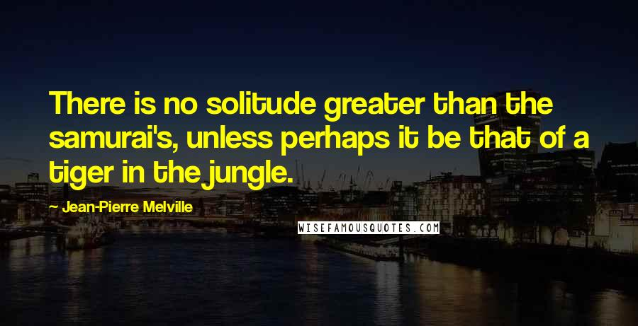 Jean-Pierre Melville quotes: There is no solitude greater than the samurai's, unless perhaps it be that of a tiger in the jungle.
