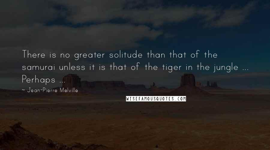 Jean-Pierre Melville quotes: There is no greater solitude than that of the samurai unless it is that of the tiger in the jungle ... Perhaps ...