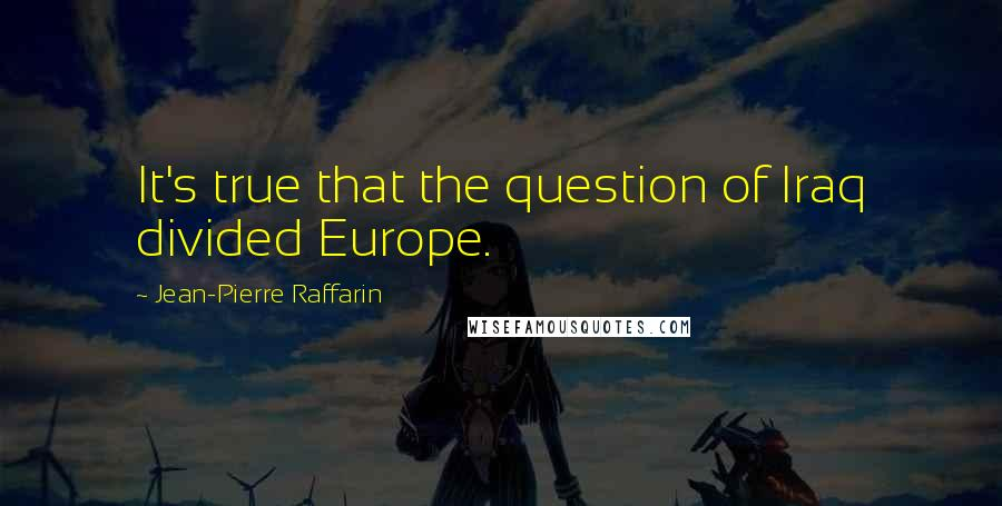 Jean-Pierre Raffarin quotes: It's true that the question of Iraq divided Europe.