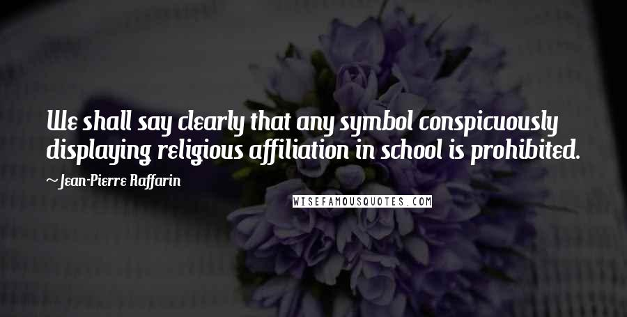Jean-Pierre Raffarin quotes: We shall say clearly that any symbol conspicuously displaying religious affiliation in school is prohibited.