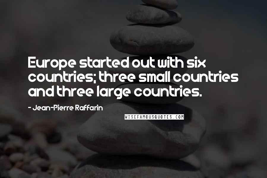 Jean-Pierre Raffarin quotes: Europe started out with six countries; three small countries and three large countries.