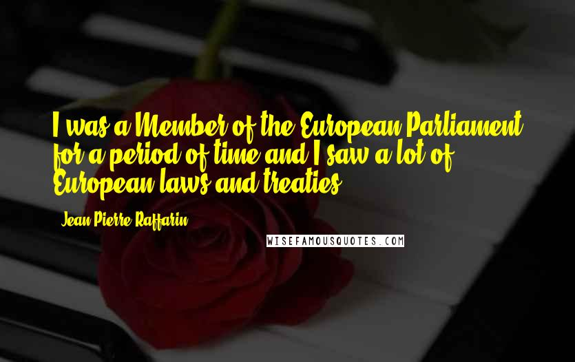 Jean-Pierre Raffarin quotes: I was a Member of the European Parliament for a period of time and I saw a lot of European laws and treaties.