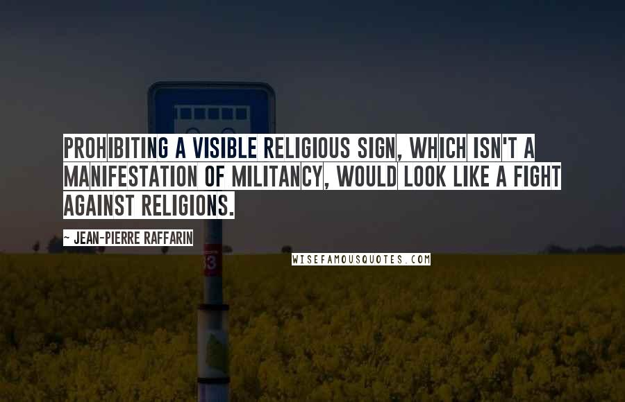 Jean-Pierre Raffarin quotes: Prohibiting a visible religious sign, which isn't a manifestation of militancy, would look like a fight against religions.