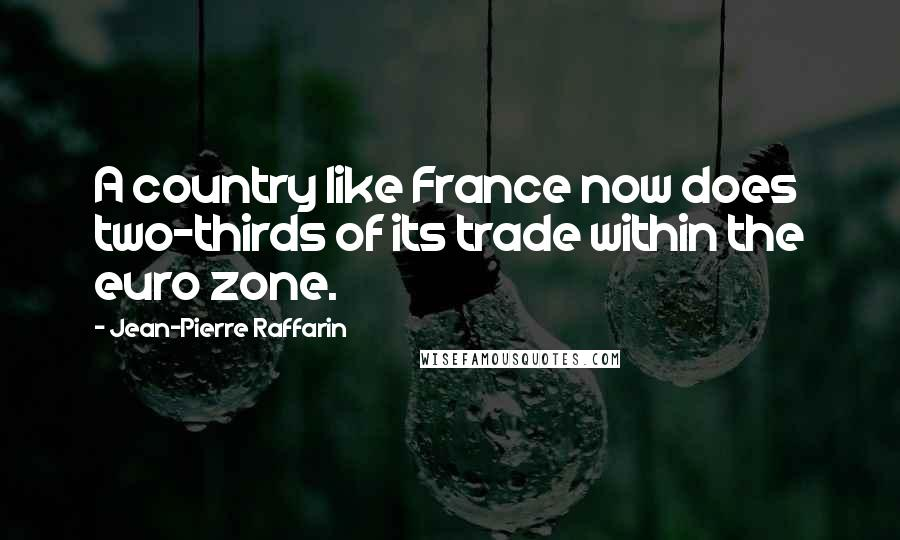 Jean-Pierre Raffarin quotes: A country like France now does two-thirds of its trade within the euro zone.