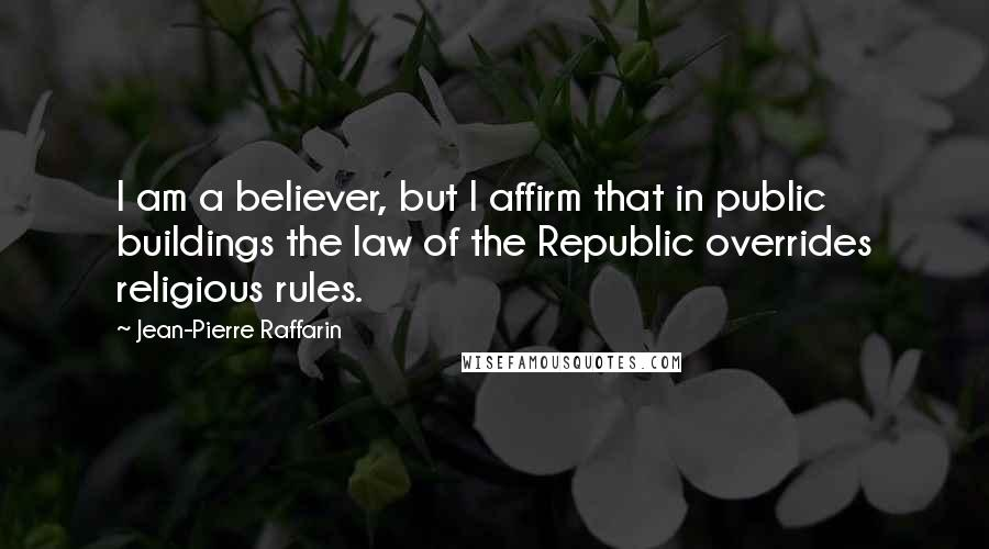 Jean-Pierre Raffarin quotes: I am a believer, but I affirm that in public buildings the law of the Republic overrides religious rules.