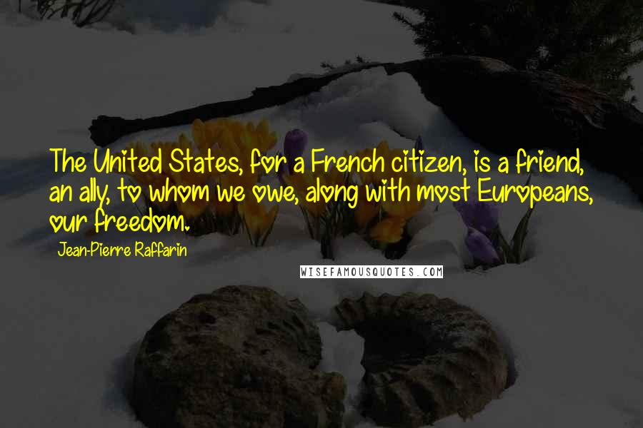 Jean-Pierre Raffarin quotes: The United States, for a French citizen, is a friend, an ally, to whom we owe, along with most Europeans, our freedom.