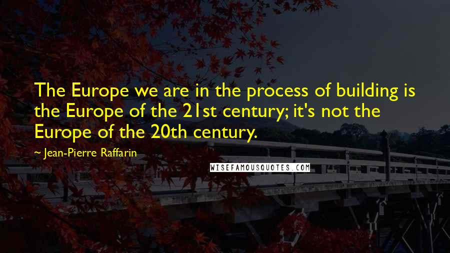 Jean-Pierre Raffarin quotes: The Europe we are in the process of building is the Europe of the 21st century; it's not the Europe of the 20th century.