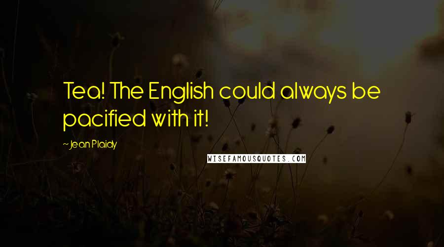 Jean Plaidy quotes: Tea! The English could always be pacified with it!