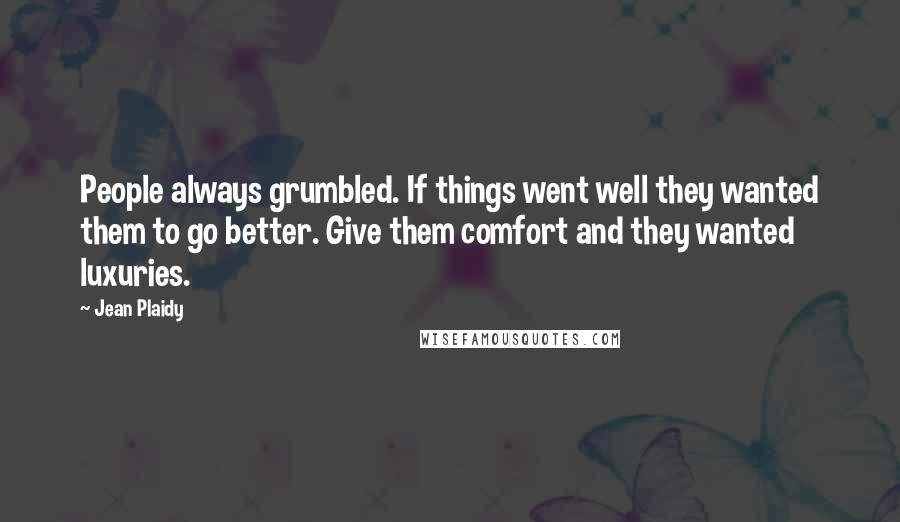 Jean Plaidy quotes: People always grumbled. If things went well they wanted them to go better. Give them comfort and they wanted luxuries.