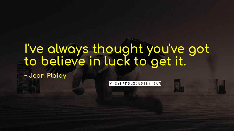 Jean Plaidy quotes: I've always thought you've got to believe in luck to get it.