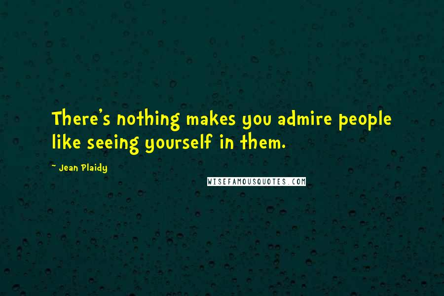 Jean Plaidy quotes: There's nothing makes you admire people like seeing yourself in them.