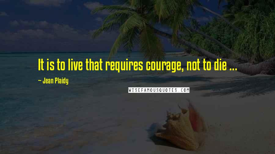 Jean Plaidy quotes: It is to live that requires courage, not to die ...
