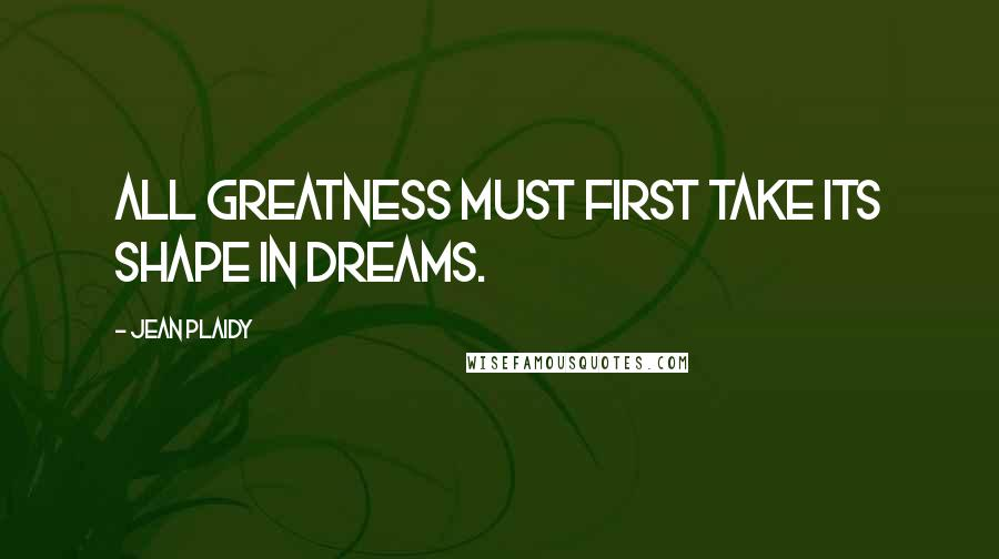 Jean Plaidy quotes: All greatness must first take its shape in dreams.