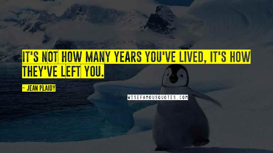 Jean Plaidy quotes: It's not how many years you've lived, it's how they've left you.