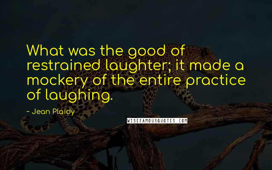 Jean Plaidy quotes: What was the good of restrained laughter; it made a mockery of the entire practice of laughing.
