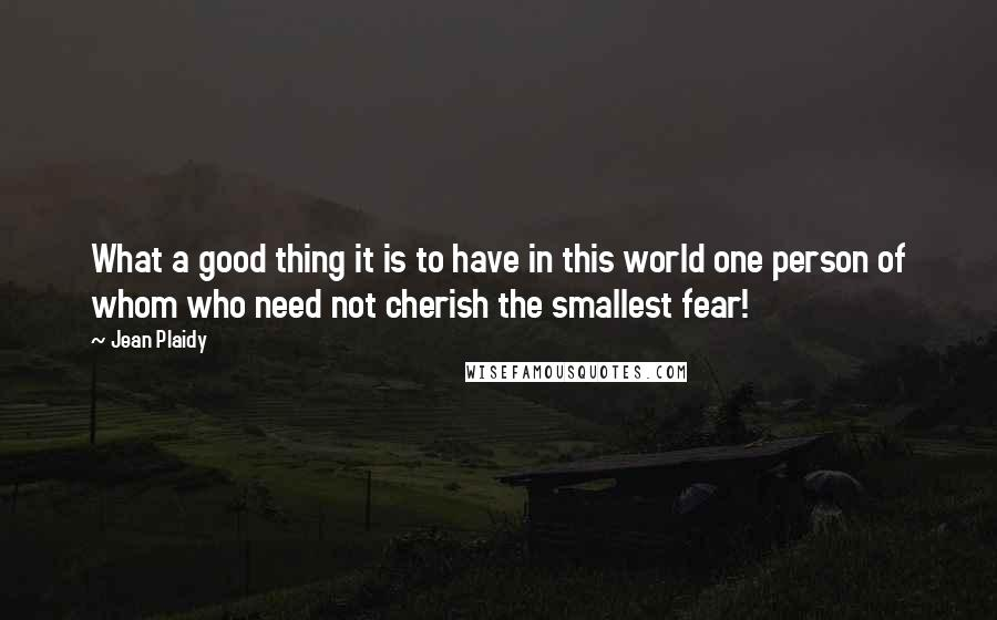 Jean Plaidy quotes: What a good thing it is to have in this world one person of whom who need not cherish the smallest fear!
